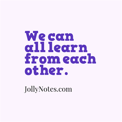 We can all learn from each other; We can all learn from one another. Old or Young, We can always learn from each other!