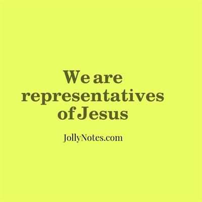 We are representatives of Jesus, Christ, God ~ We represent Jesus in everything we say and do.