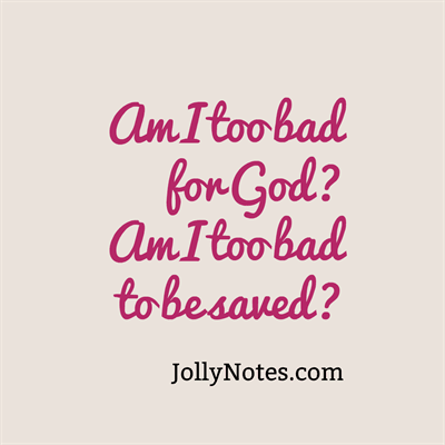 Am I too bad for God? Am I too bad to be saved?