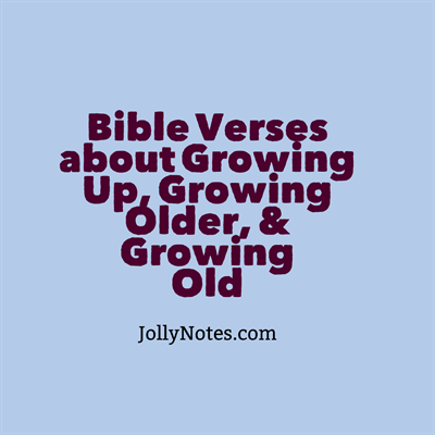 Bible Verses about Growing Up, Growing Old, Growing Older