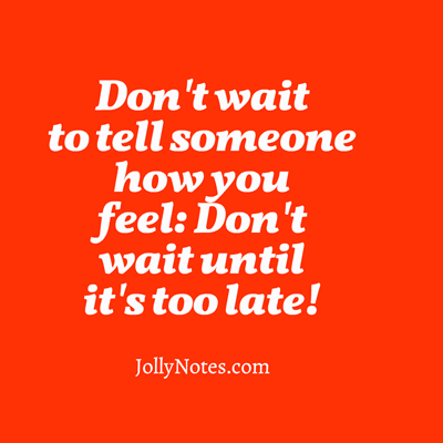 Don't wait to tell someone how you feel: Don't wait until it's too late!