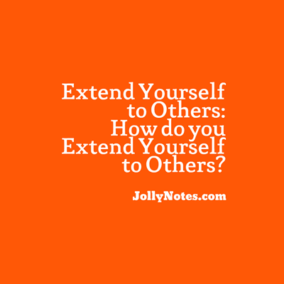 Extend Yourself to Others ~ How do you extend yourself to others?