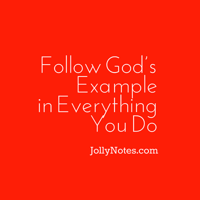 Follow God's Example in Everything You Do
