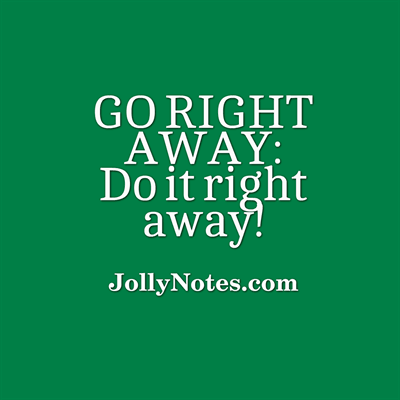 Go Right Away: Do It Right Away!