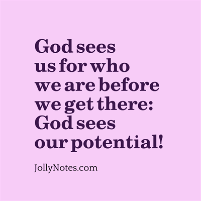 God sees us for who we are before we get there: God sees our potential!