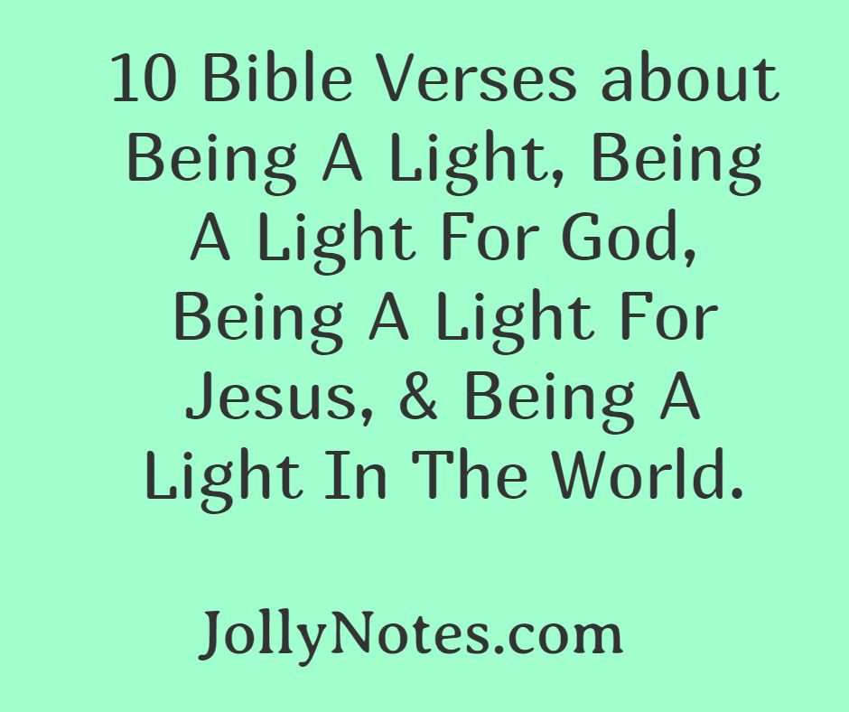 10 Bible Verses About Being A Light, Being A Light For God, Being A Light For Jesus, & Being A Light In The World.