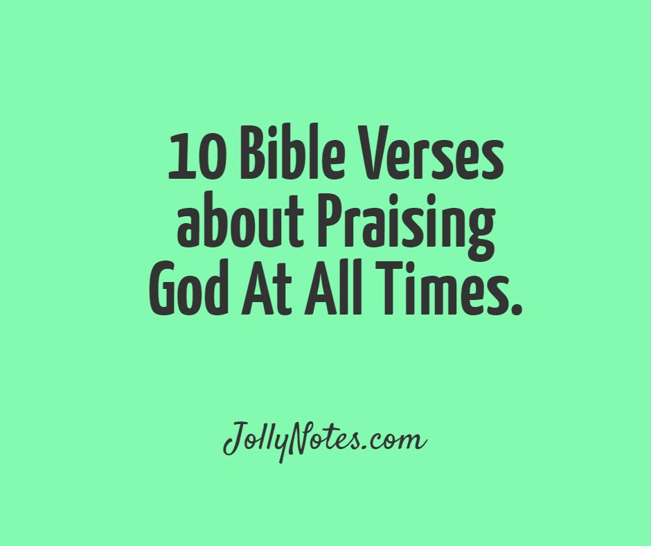 10 Bible Verses about Praising God At All Times, Praising God In All Circumstances, & Praising God In All Things.