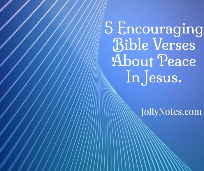 5 Encouraging Bible Verses About Peace In Jesus.