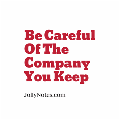 Be Careful of The Company You Keep.