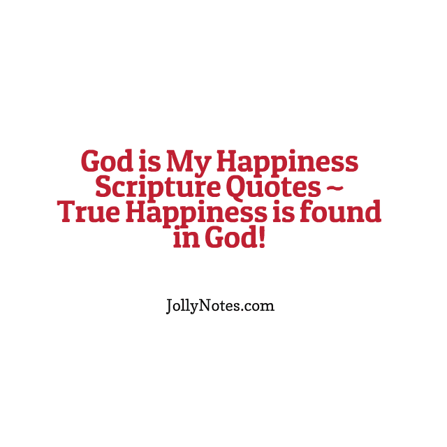 God is My Happiness Scripture Quotes - True Happiness is found in God.