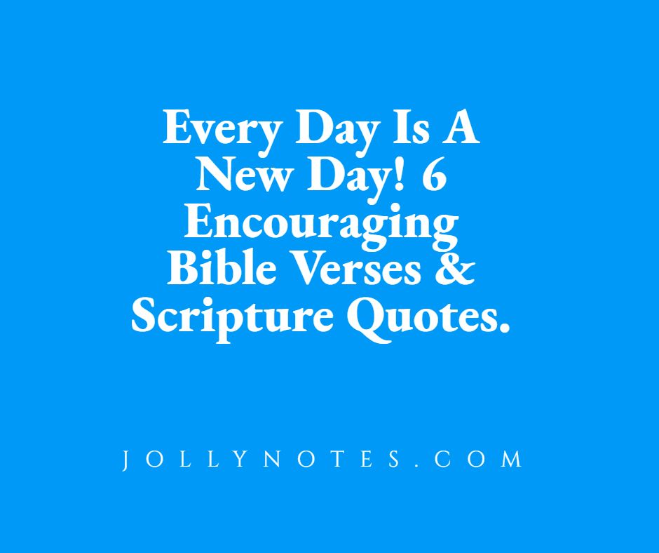 Every Day Is A New Day! 6 Encouraging Bible Verses & Scripture Quotes.