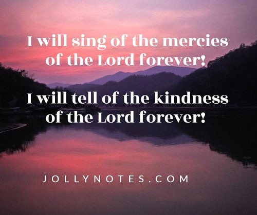 I will sing of the mercies of the Lord forever! I will tell of the kindness of the Lord forever!