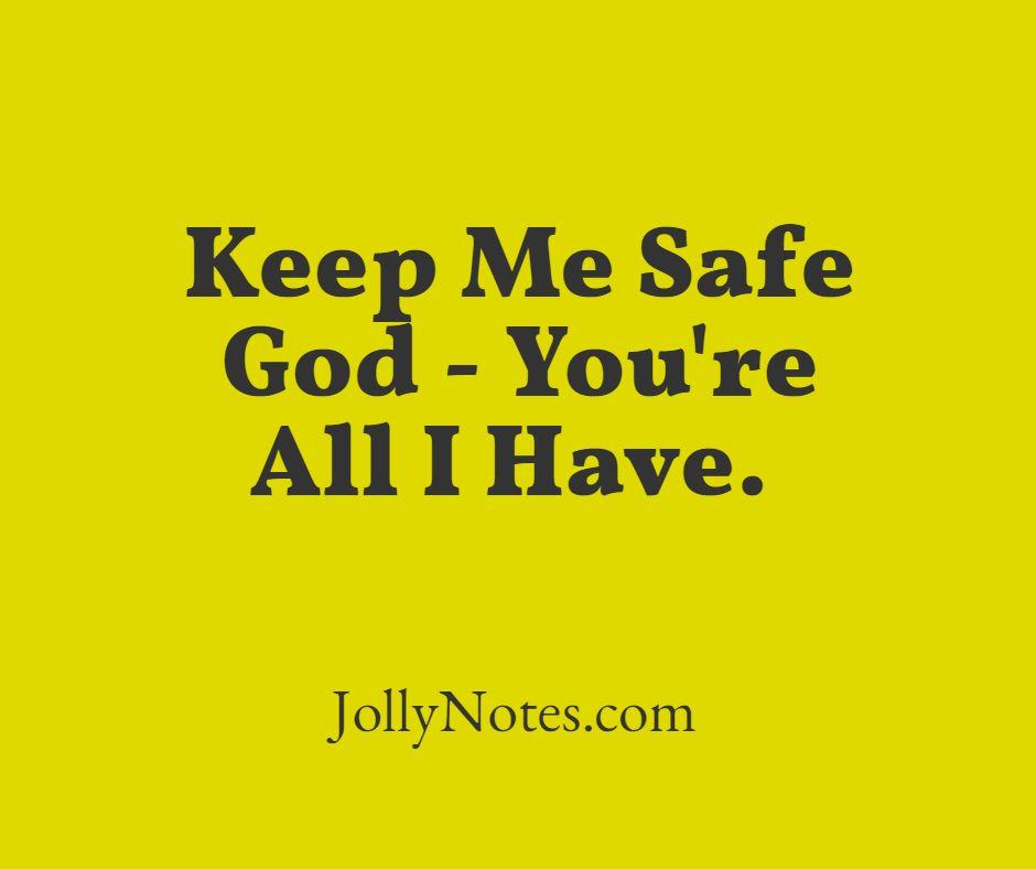 Keep Me Safe God - You're All I Have.