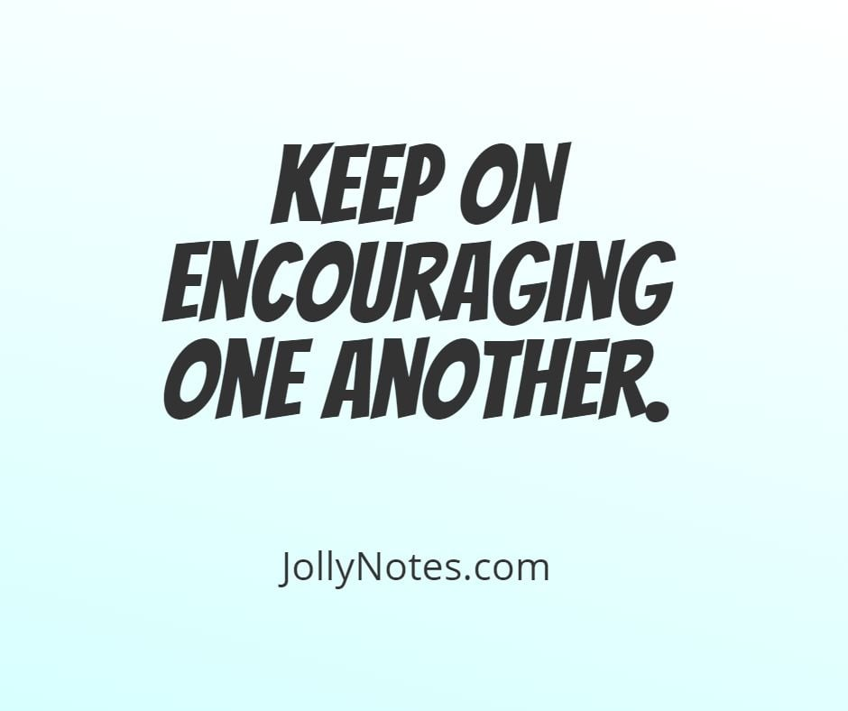 Keep On Encouraging One Another.