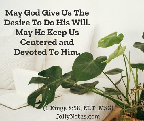May God Give Us The Desire To Do His Will. May He Keep Us Centered and Devoted To Him.