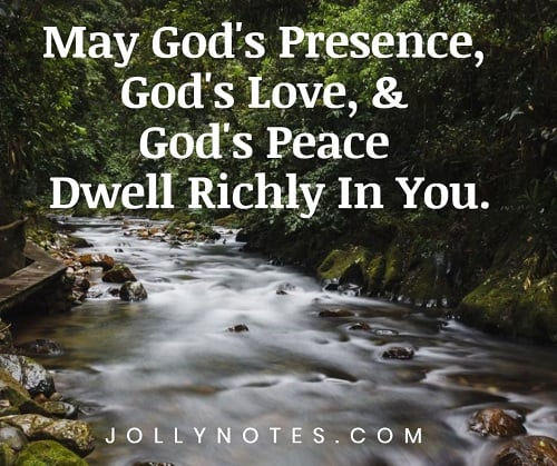May God's Presence, God's Love, & God's Peace Dwell Richly In You.
