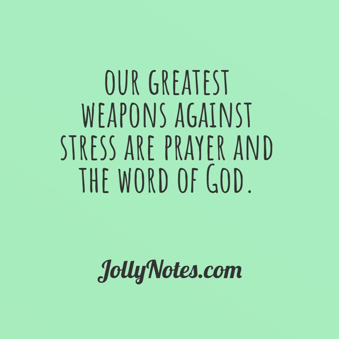 Our Greatest Weapons Against Stress Are Prayer And The Word Of God. Take Your Worries To The Lord.