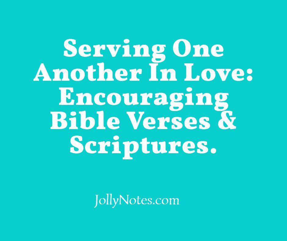 Serving One Another In Love: Encouraging Bible Verses & Scriptures.