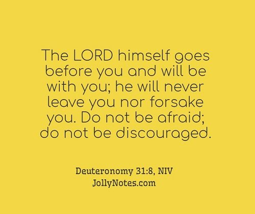 The Lord Himself Goes Before You And Will Be With You. He Will Never Leave You Nor Forsake You. Do Not Be Afraid; Do Not Be Discouraged.