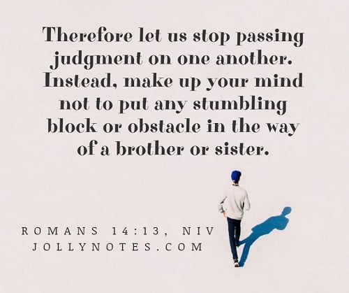 Stop Passing Judgment. Don't put a stumbling block in the way of a brother or sister.