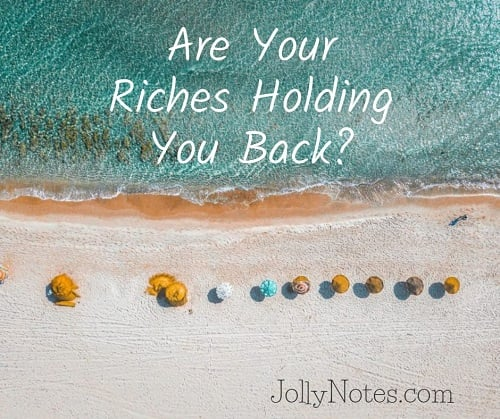 Are your riches holding you back?