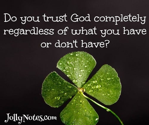 Do you trust God completely regardless of what you have or don't have?