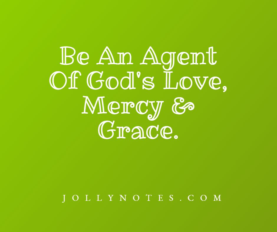 Be An Agent Of God's Love, Mercy & Grace.