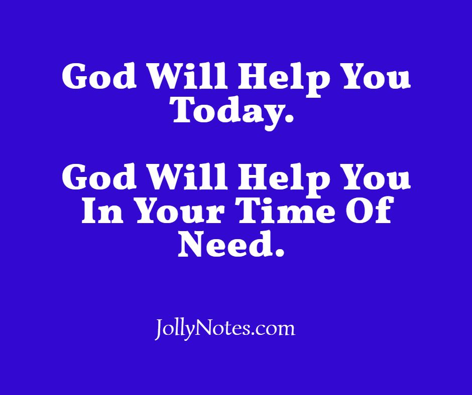 God Will Help You Today. God Will Help You In Your Time Of Need.