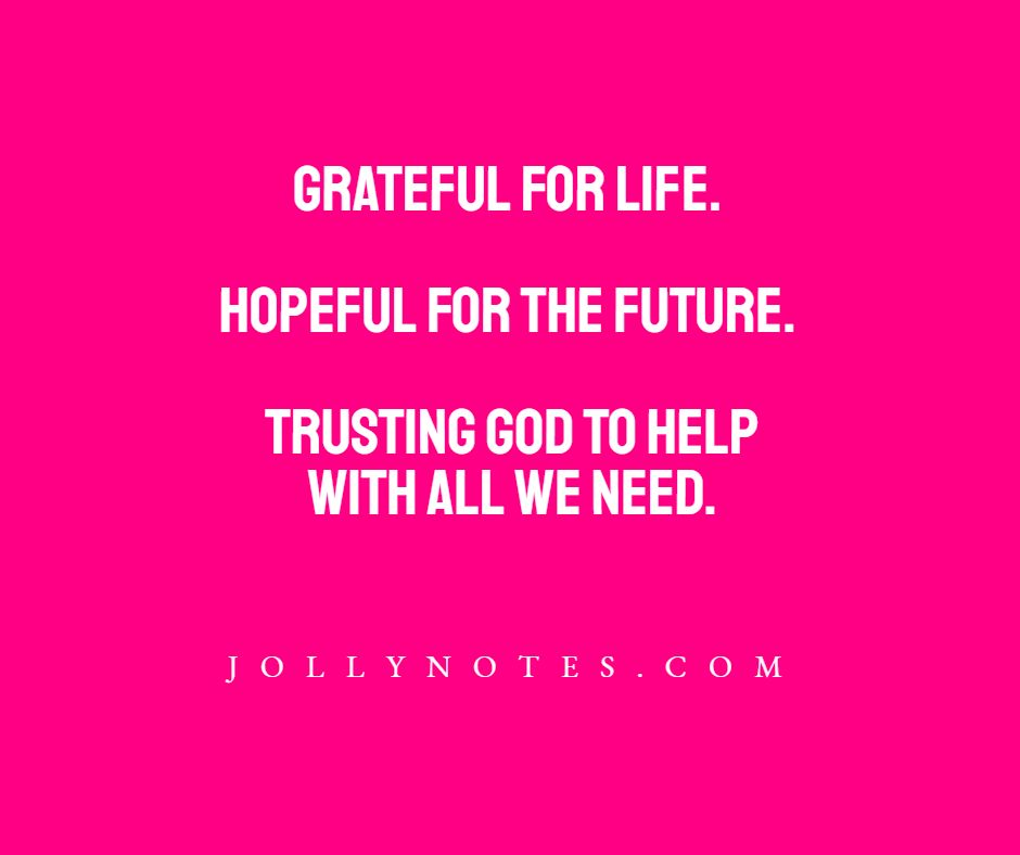 Grateful For Life. Hopeful For The Future. Trusting God To Help With All We Need.