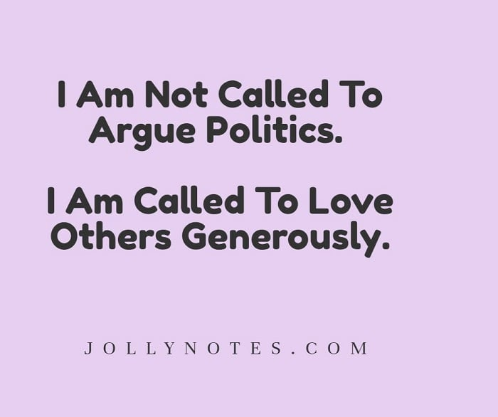 I Am Not Called To Argue Politics. I Am Called To Love Others Generously.