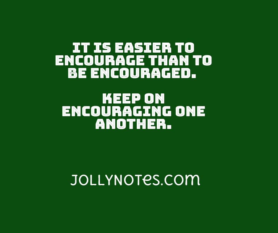 It Is Easier To Encourage Than To Be Encouraged. Keep On Encouraging One Another.