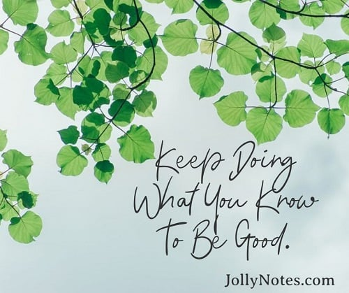 Keep On Doing What You Know To Be Good!
