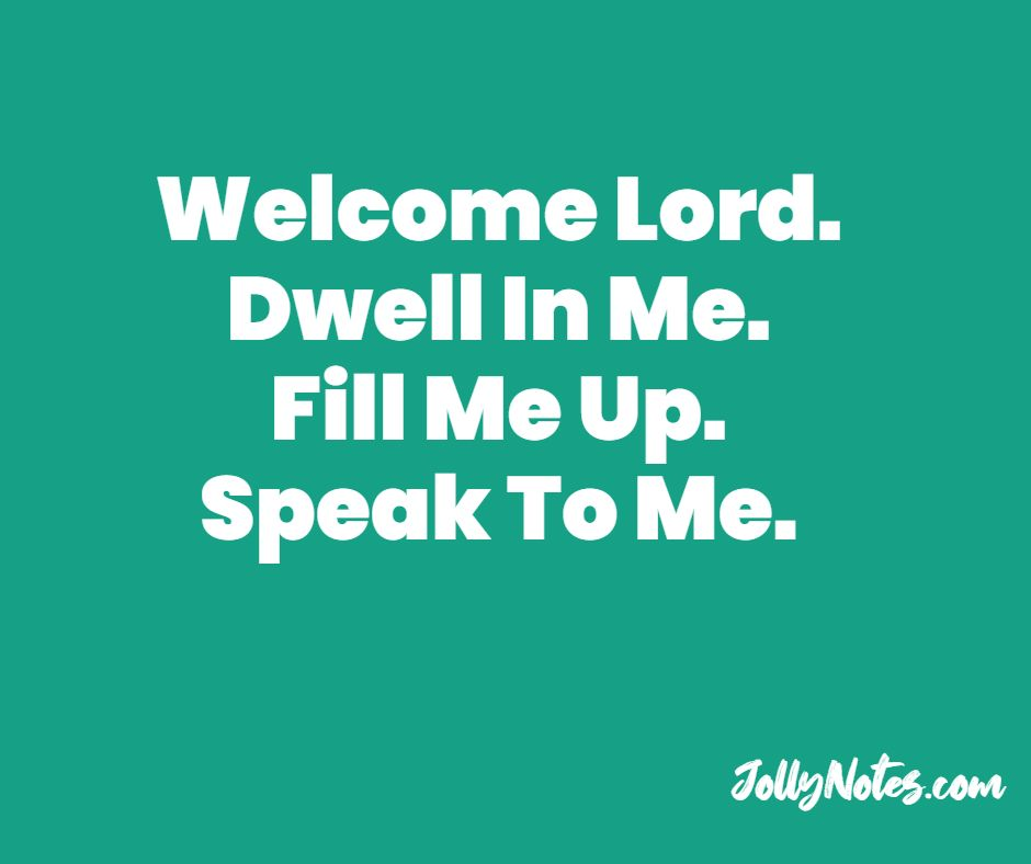 Welcome Lord. Dwell In Me. Fill Me Up. Speak To Me.